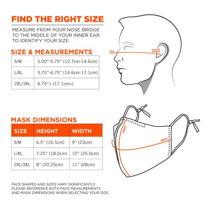 "Find the right size: measure from your nose bridge to the middle of your inner ear to identify your size. Size S/M: 5.00""-5.75""(12.7cm-14.6cm). Size L/XL: 5.75""-6.75""(14.6cm-17.1cm). Size 2XL/3XL: 6.75""+(17.1cm+). Mask Dimensions. S/M: 9""(23cm)x6.5""(16.5cm). L/XL: 10""(25.5cm)x7.25""(18.5cm). Size 2XL/3XL: 11""(28cm)x8""(20.25cm). Face shapes and sizes vary significantly. Please reference both face measurements and mask dimensions when selecting size."